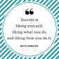 Success is liking yourself, liking what you do, and liking how you do it. -Maya Angelou